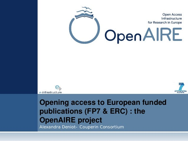 Opening access to European funded publications (FP7 & ERC) : the OpenAIRE project Alexandra Deniot– Couperin Consortium