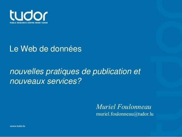 Le Web de données  nouvelles pratiques de publication et  nouveaux services?  Muriel Foulonneau  muriel.foulonneau@tudor.l...