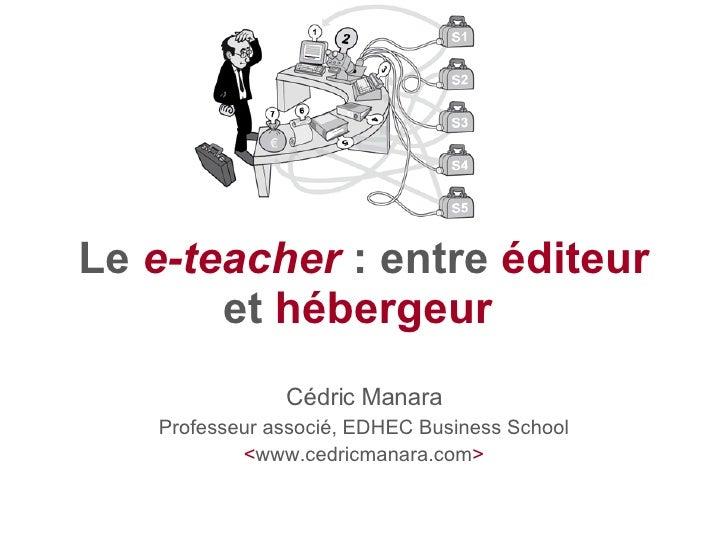 Le  e-teacher : entre  éditeur  et  hébergeur   Cédric Manara Professeur associé, EDHEC Business School < www.cedricmanar...