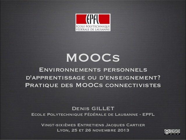MOOCs Environnements personnels d'apprentissage ou d'enseignement? Pratique des MOOCs connectivistes Denis GILLET Ecole Po...
