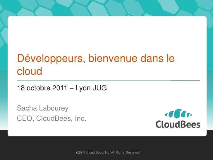 Développeurs, bienvenue dans lecloud18 octobre 2011 – Lyon JUGSacha LaboureyCEO, CloudBees, Inc.                 ©2011 Clo...