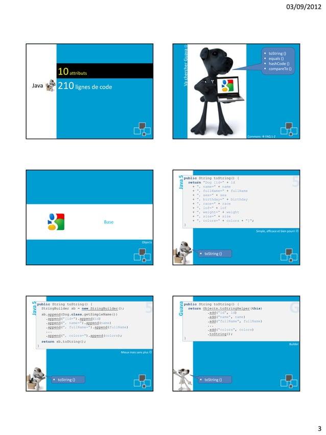 Java  Va chercher Guava   03/09/2012  10 attributs 210 lignes de code       toString () equals () hashCode () compare...