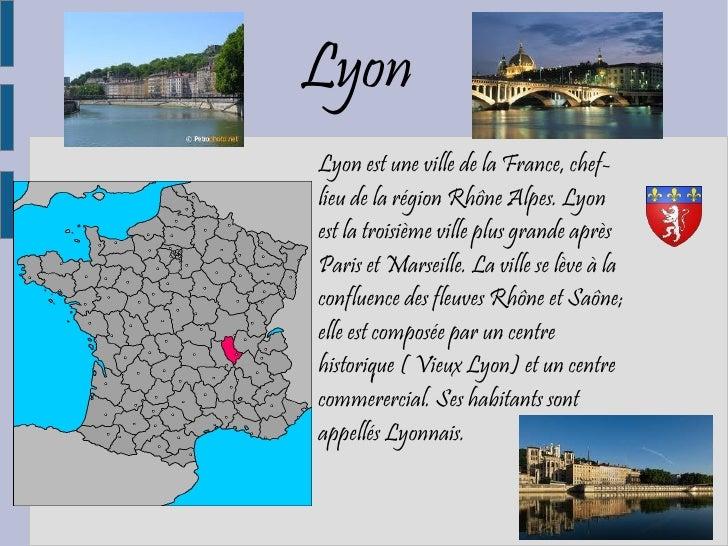 LyonLyon est une ville de la France, chef-lieu de la région Rhône Alpes. Lyonest la troisième ville plus grande aprèsParis...