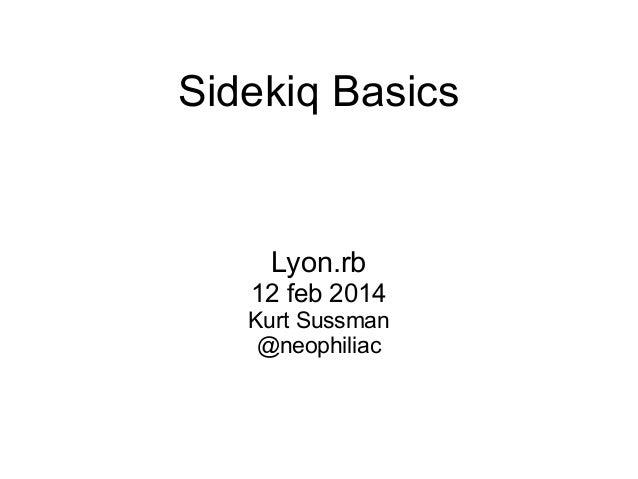Sidekiq Basics  Lyon.rb 12 feb 2014 Kurt Sussman @neophiliac