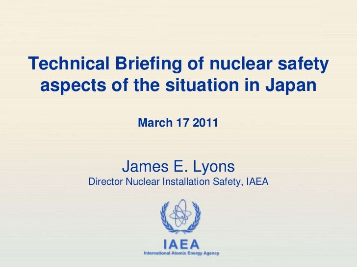 Technical Briefing of nuclear safety aspects of the situation in Japan<br />March 17 2011<br />James E. LyonsDirector Nucl...