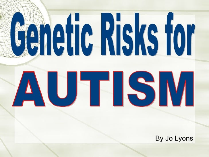 Genetic Risks for  AUTISM By Jo Lyons