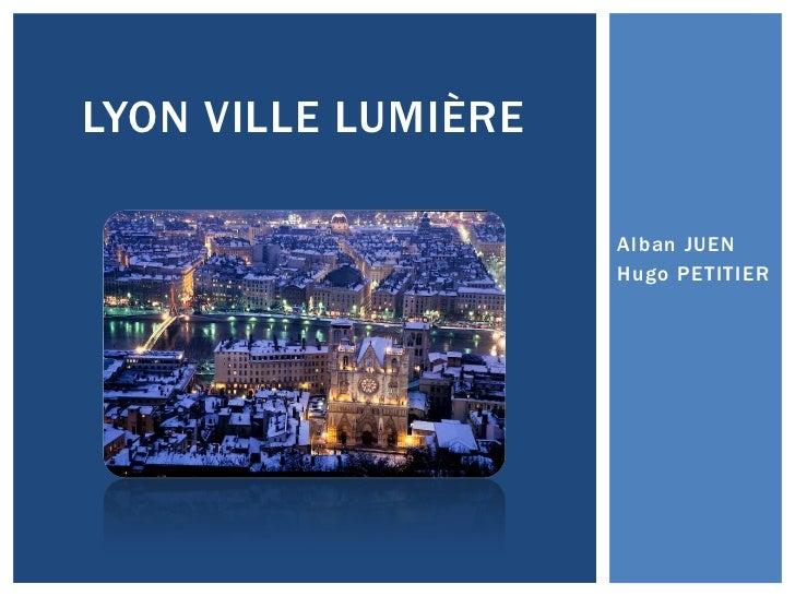 LYON VILLE LUMIÈRE                     Alban JUEN                     Hugo PETITIER
