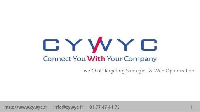 Live Chat, Targeting Strategies & Web Optimization 1http://www.cywyc.fr info@cywyc.fr 01 77 47 41 75