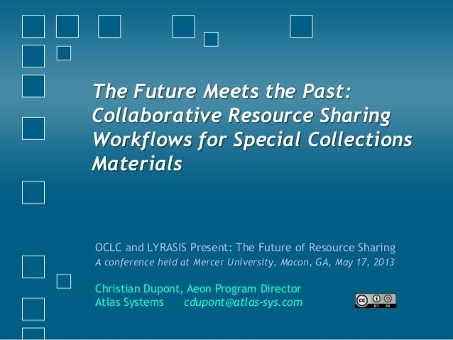 The Future Meets the Past:Collaborative Resource SharingWorkflows for Special CollectionsMaterialsOCLC and LYRASIS Present...