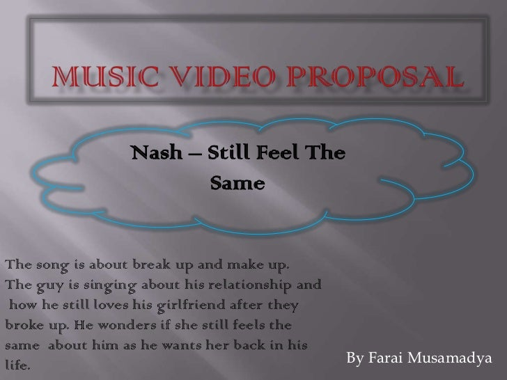 Music Video Proposal <br />Nash – Still Feel The Same<br />The song is about break up and make up.The guy is singing about...