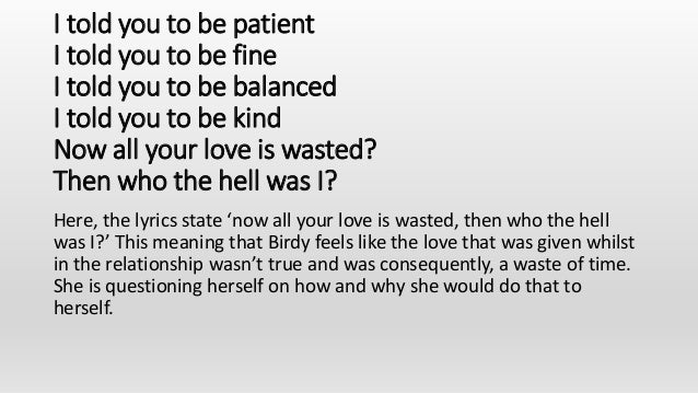 I told you to be patient I told you to be fine I told you to be balanced I told you to be kind Now all your love is wasted...