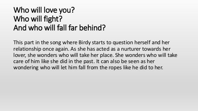 Who will love you? Who will fight? And who will fall far behind? This part in the song where Birdy starts to question hers...