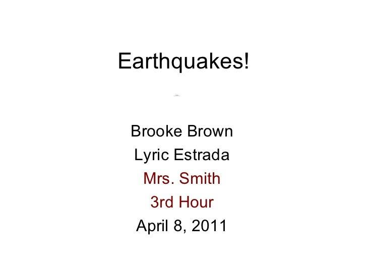 Earthquakes! Brooke Brown Lyric Estrada Mrs. Smith 3rd Hour April 8, 2011