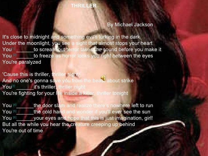 THRILLER   By Michael Jackson It's close to midnight and something evil's lurking in the dark Under the moonlight, you see...