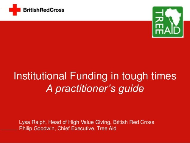 Institutional Funding in tough times A practitioner's guide Lysa Ralph, Head of High Value Giving, British Red Cross Phili...