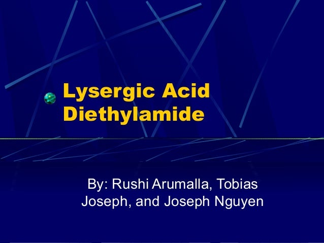 Lysergic Acid Diethylamide By: Rushi Arumalla, Tobias Joseph, and Joseph Nguyen