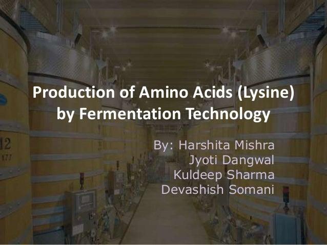 Production of Amino Acids (Lysine) by Fermentation Technology By: Harshita Mishra Jyoti Dangwal Kuldeep Sharma Devashish S...