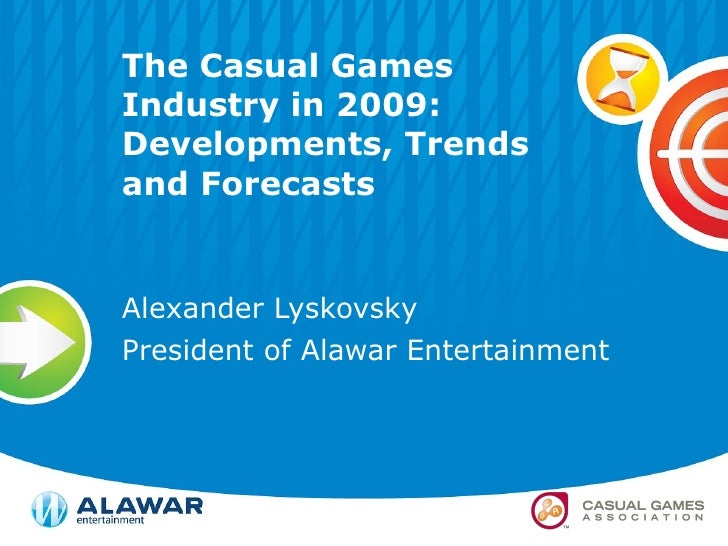 The Casual Games Industry in 2009: Developments, Trends and Forecasts Alexander Lyskovsky President of Alawar Entertainment