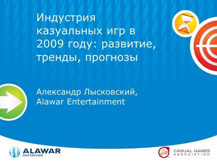 Индустрия казуальных игр в 2009 году: развитие, тренды, прогнозы Александр Лысковский,  Alawar Entertainment