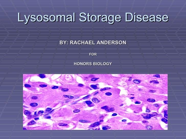Lysosomal Storage Disease <ul><li>BY: RACHAEL ANDERSON </li></ul><ul><li>FOR </li></ul><ul><li>HONORS BIOLOGY </li></ul>