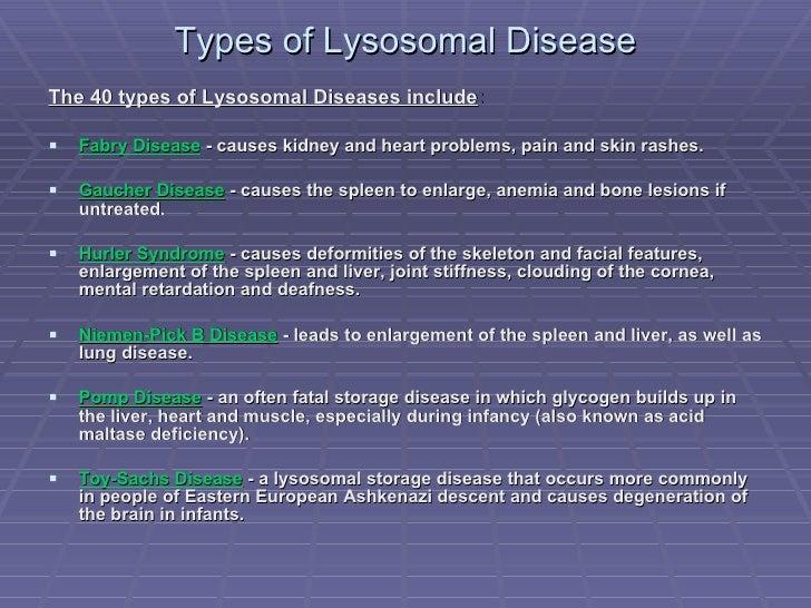 Types of Lysosomal Disease <ul><li>The 40 types of Lysosomal Diseases include : </li></ul><ul><li>Fabry Disease  - causes ...