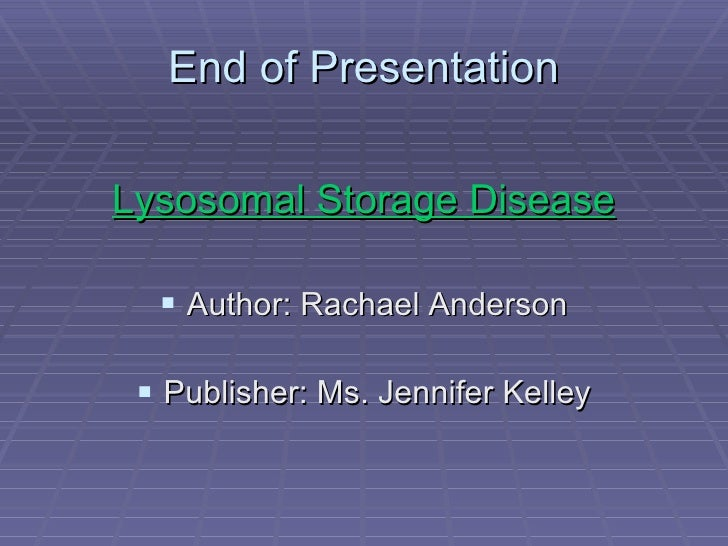 End of Presentation <ul><li>Lysosomal Storage Disease </li></ul><ul><li>Author: Rachael Anderson </li></ul><ul><li>Publish...