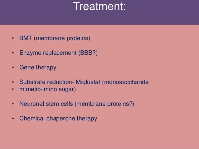 Treatment: • BMT (membrane proteins) • Enzyme replacement (BBB?) • Gene therapy • Substrate reduction- Miglustat (monosacc...