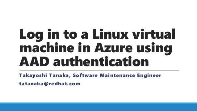 Log in to a Linux virtual machine in Azure using AAD authentication Takayoshi Tanaka, Software Maintenance Engineer tatana...