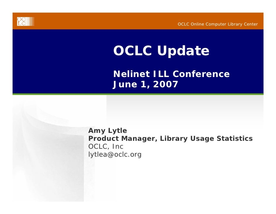 OCLC Online Computer Library Center           OCLC Update       Nelinet ILL Conference       June 1, 2007     Amy Lytle Pr...