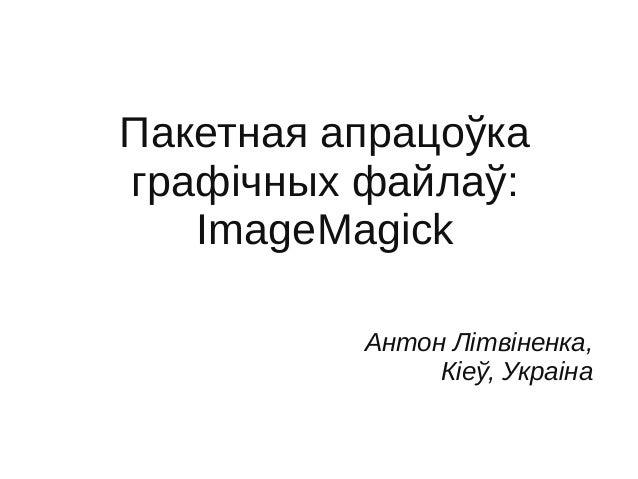 Пакетная апрацоўка графічных файлаў: ImageMagick Антон Літвіненка, Кіеў, Украіна