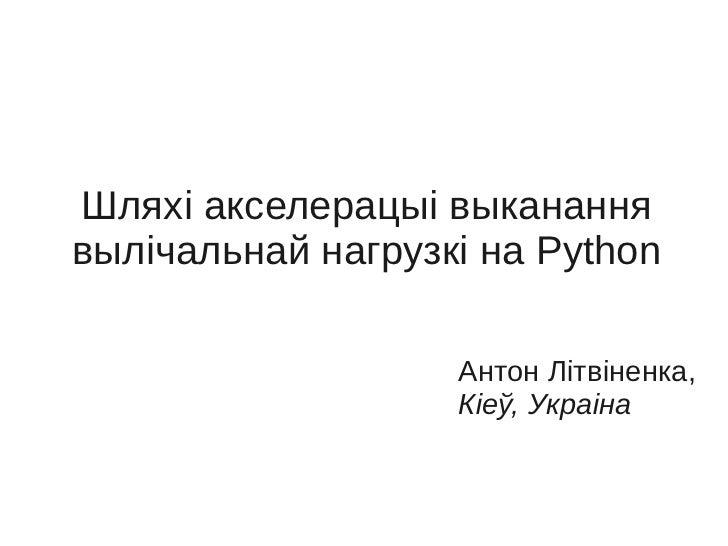 Шляхі акселерацыі выкананнявылічальнай нагрузкі на Python                   Антон Літвіненка,                   Кіеў, Укра...