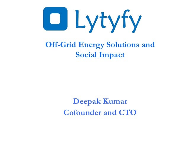 Off-Grid Energy Solutions and Social Impact Deepak Kumar Cofounder and CTO