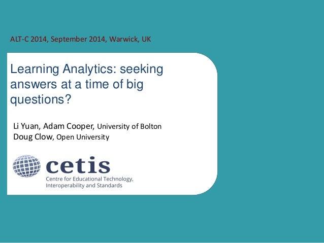 ALT-C 2014, September 2014, Warwick, UK  Learning Analytics: seeking  answers at a time of big  questions?  Li Yuan, Adam ...