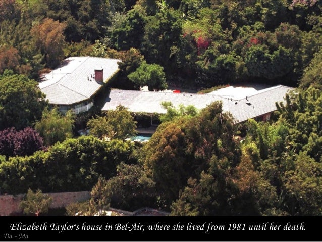 Elizabeth Taylor's house in Bel-Air, where she lived from 1981 until her death.  Da - Ma