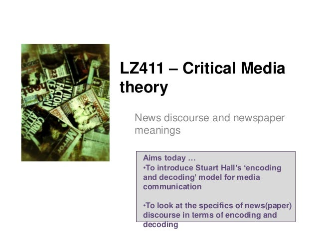 LZ411 – Critical Media theory News discourse and newspaper meanings Aims today … •To introduce Stuart Hall's 'encoding and...