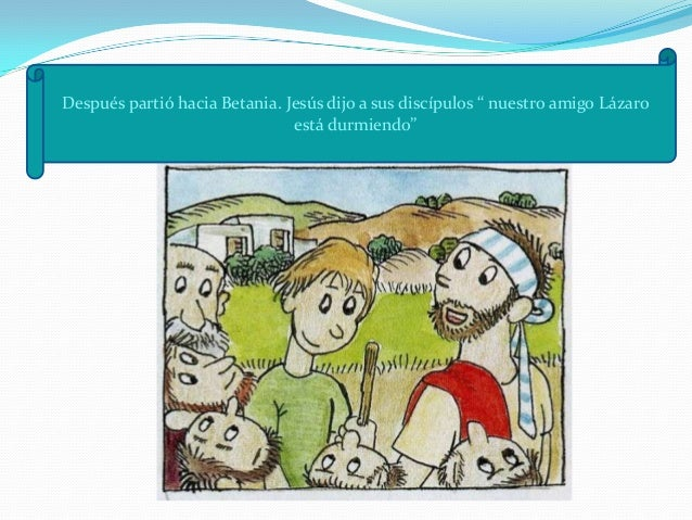Entonces Jesús les dijo abiertamente: Lázaro ha muerto, y me alegro por vosotros                              de no haber ...