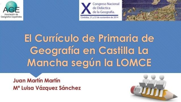 El Currículo de Primaria de  Geografía en Castilla La  Mancha según la LOMCE  Juan Martín Martín  Mª Luisa Vázquez Sánchez