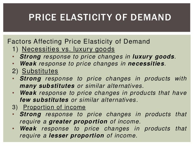 elasticity of demand and its factors There are many factors that influence the elasticity so we will start off by looking at its most relevant determinants determinants the price elasticity of demand is determined by a multitude of economic, social.