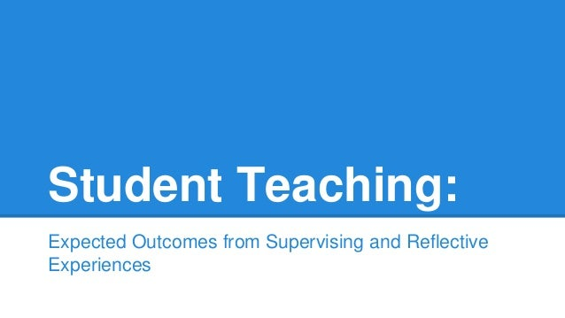 Student Teaching: Expected Outcomes from Supervising and Reflective Experiences