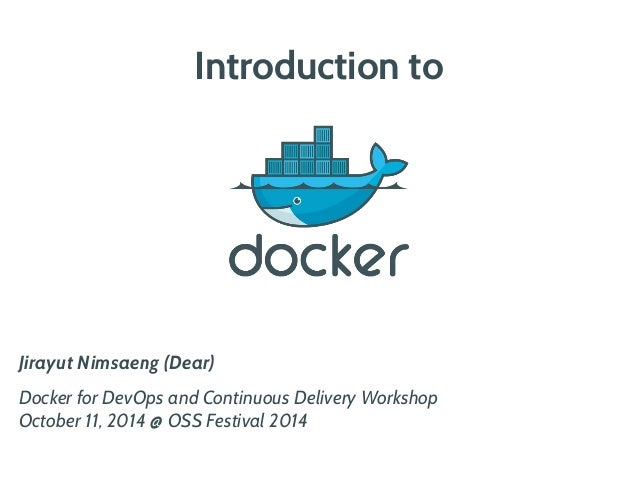 Introduction to  Jirayut Nimsaeng (Dear)  Docker for DevOps and Continuous Delivery Workshop  October 11, 2014 @ OSS Festi...