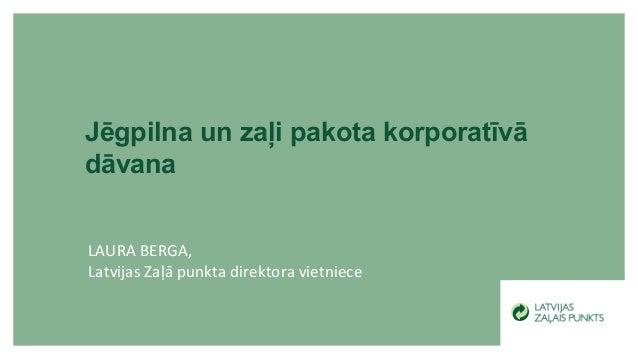 LAURA BERGA, Latvijas Zaļā punkta direktora vietniece Jēgpilna un zaļi pakota korporatīvā dāvana