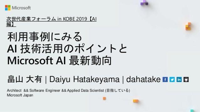 利用事例にみる AI 技術活用のポイントと Microsoft AI 最新動向 畠山 大有   Daiyu Hatakeyama   dahatake Architect && Software Engineer && Applied Data...