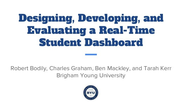 Designing, Developing, and Evaluating a Real-Time Student Dashboard Robert Bodily, Charles Graham, Ben Mackley, and Tarah ...