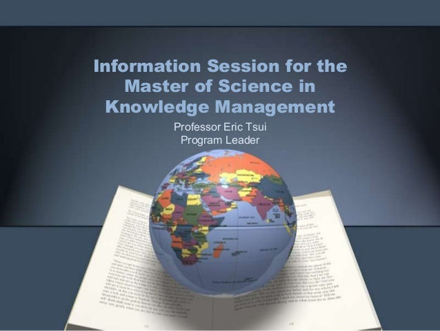 Information Session for the Master of Science in Knowledge Management Professor Eric Tsui Program Leader