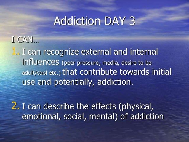 Addiction DAY 3 I CAN… 1. I can recognize external and internal influences (peer pressure, media, desire to be adult/cool ...