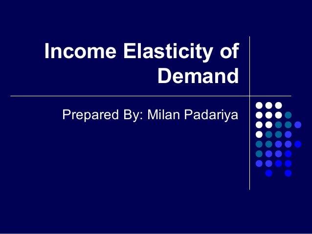 Income Elasticity of Demand Prepared By: Milan Padariya