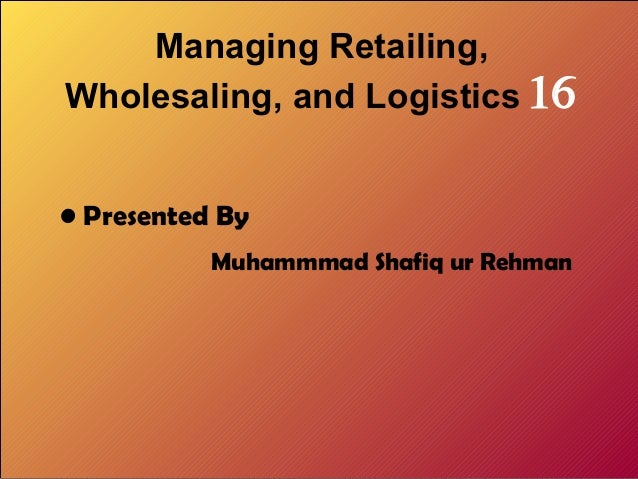 Managing Retailing, Wholesaling, and Logistics 16 • Presented By Muhammmad Shafiq ur Rehman