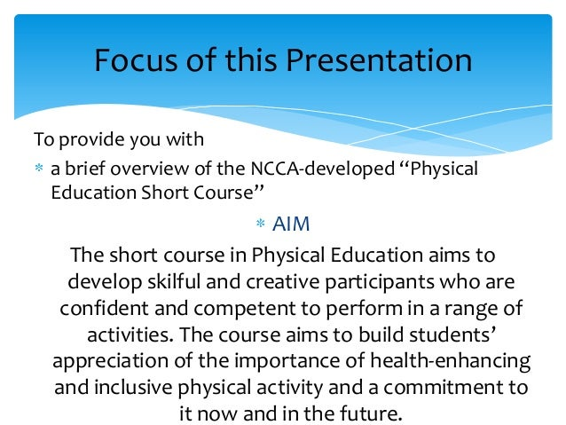 "Focus of this Presentation To provide you with a brief overview of the NCCA-developed ""Physical Education Short Course""  A..."