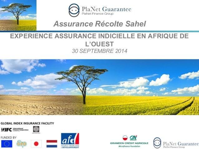 Assurance Récolte Sahel  EXPERIENCE ASSURANCE INDICIELLE EN AFRIQUE DE  L'OUEST  30 SEPTEMBRE 2014