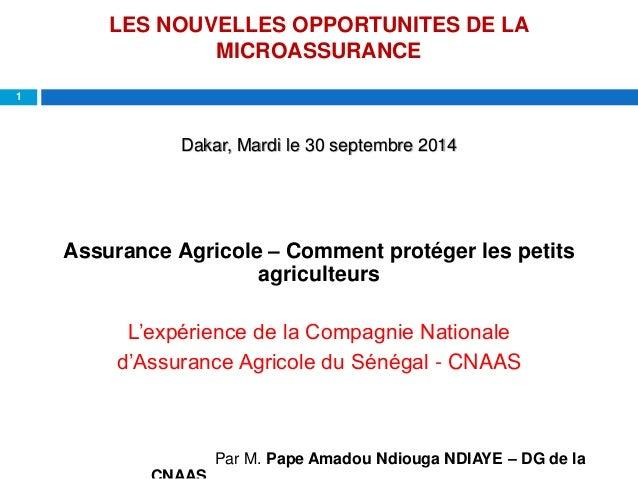 LES NOUVELLES OPPORTUNITES DE LA  MICROASSURANCE  1  Dakar, Mardi le 30 septembre 2014  Assurance Agricole – Comment proté...
